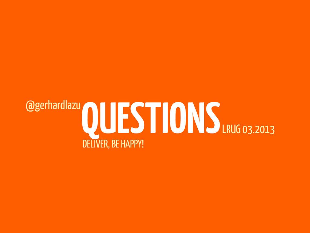 DELIVER, BE HAPPY! QUESTIONS @gerhardlazu LRUG ...