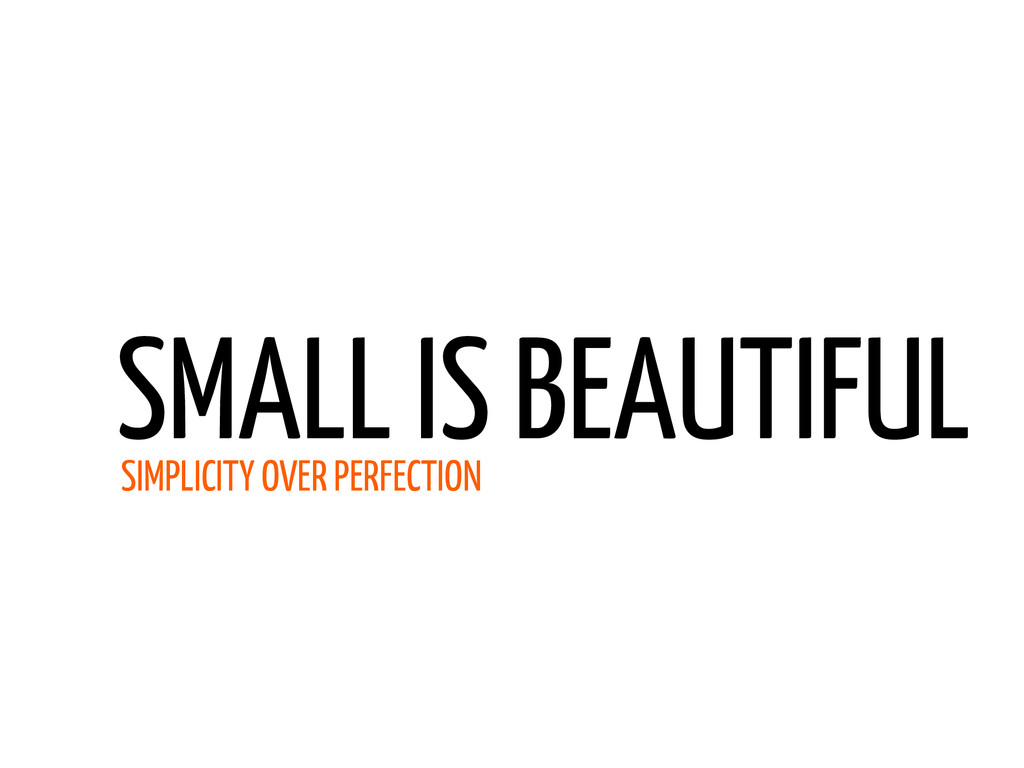 SMALL IS BEAUTIFUL SIMPLICITY OVER PERFECTION