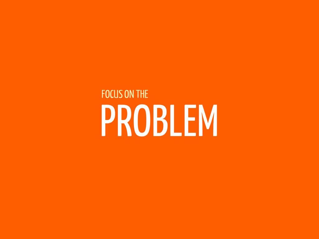 PROBLEM FOCUS ON THE