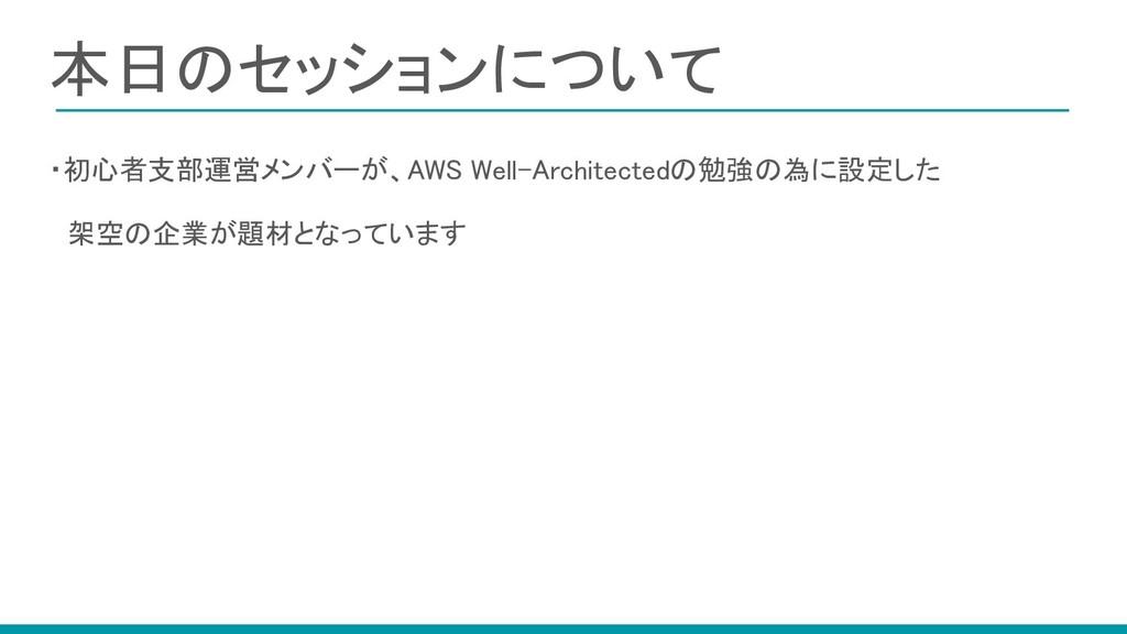 本日のセッションについて ・初心者支部運営メンバーが、AWS Well-Architecte...