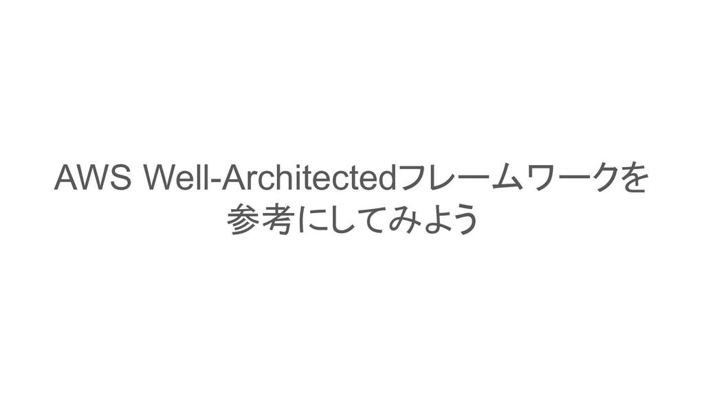AWS Well-Architectedフレームワークを 参考にしてみよう