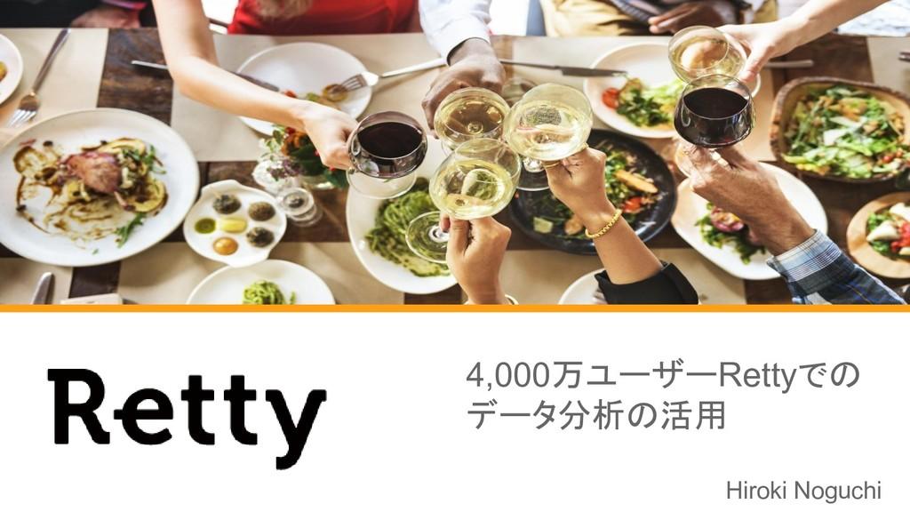 4,000万ユーザーRettyでの データ分析の活用 Hiroki Noguchi