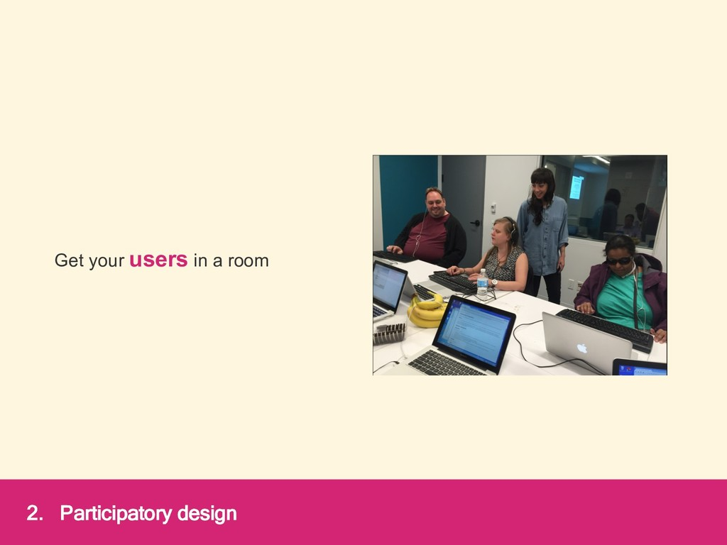 Get your users in a room 2. Participatory design