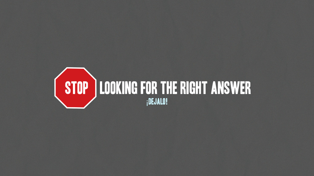 STOP LOOKING FOR THE RIGHT ANSWER ¡DejAlo!