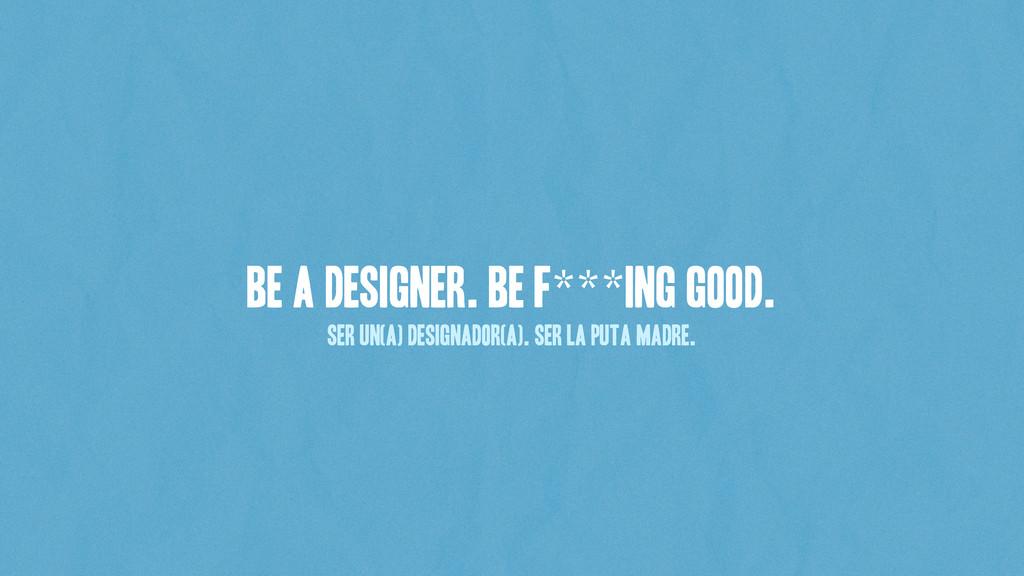 Be a Designer. BE F***ing Good. Ser Un(a) desig...