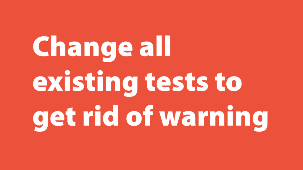 Change all existing tests to get rid of warning