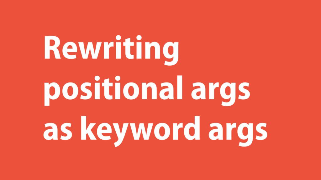 Rewriting positional args as keyword args