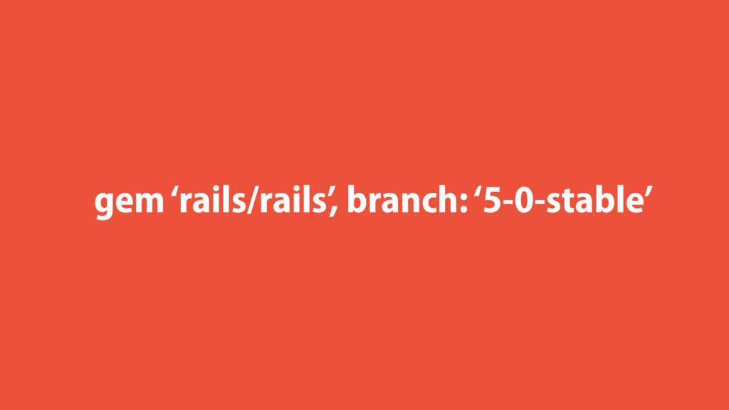 gem 'rails/rails', branch: '5-0-stable'