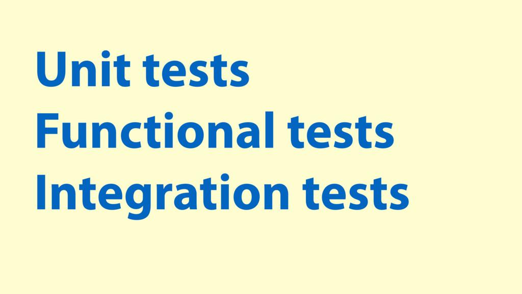 Unit tests Functional tests Integration tests