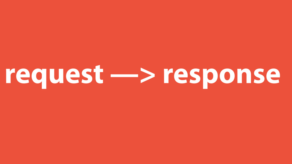 request —> response