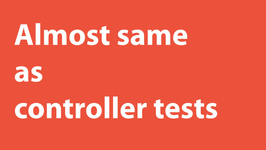 Almost same as controller tests