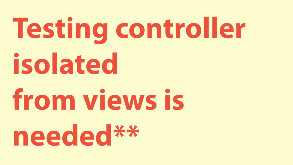 Testing controller isolated from views is neede...