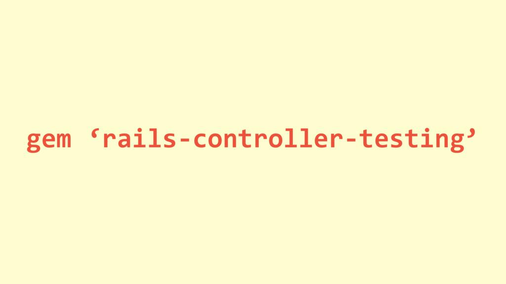 gem 'rails-controller-testing'