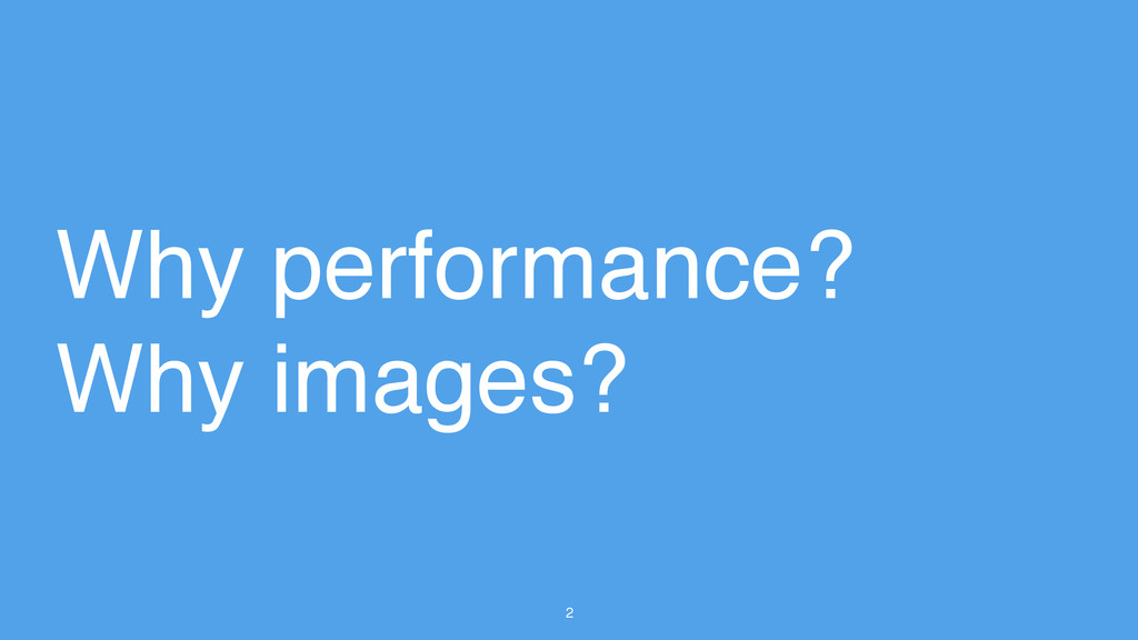 2 Why performance? ! Why images?