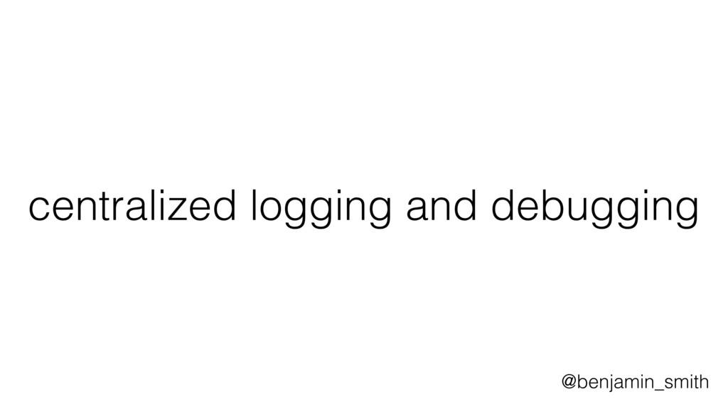 centralized logging and debugging @benjamin_smi...
