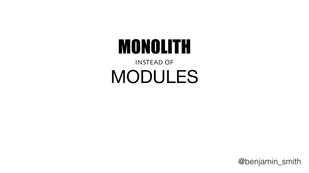 MONOLITH   INSTEAD OF MODULES @benjamin_smith