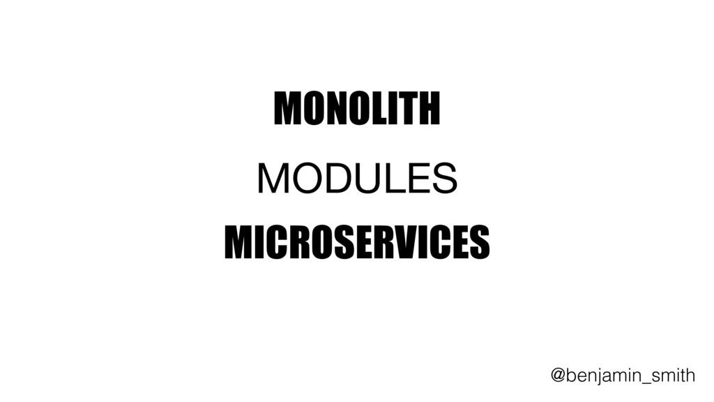 MONOLITH     MODULES   MICROSERVICES @benjamin_...