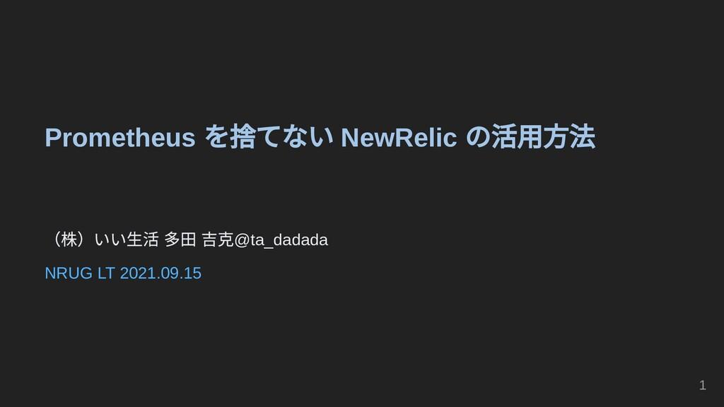 Prometheus を捨てない NewRelic の活用方法     (株)いい生活 多田 ...