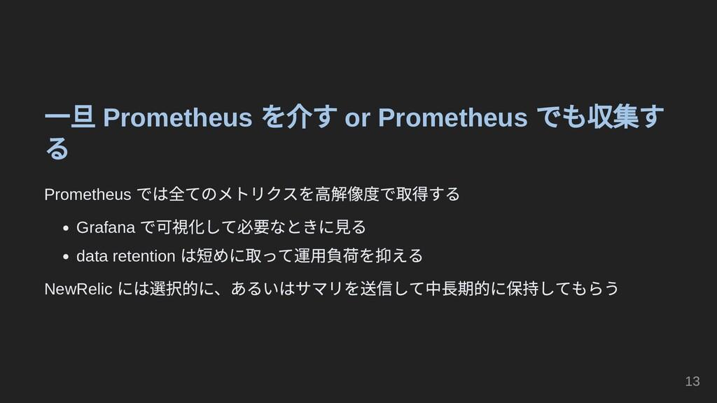 一旦 Prometheus を介す or Prometheus でも収集す る Prometh...