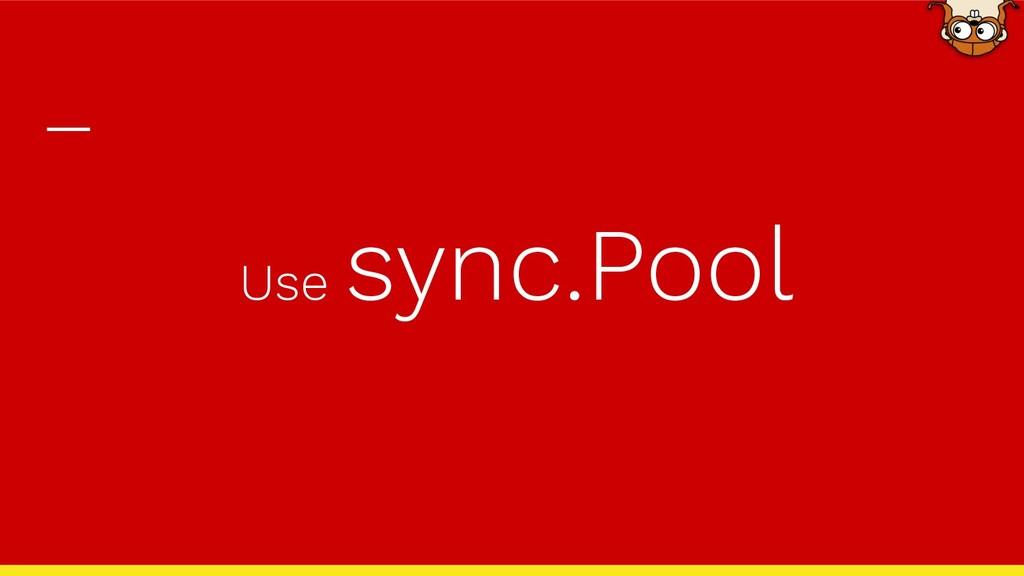 Use sync.Pool