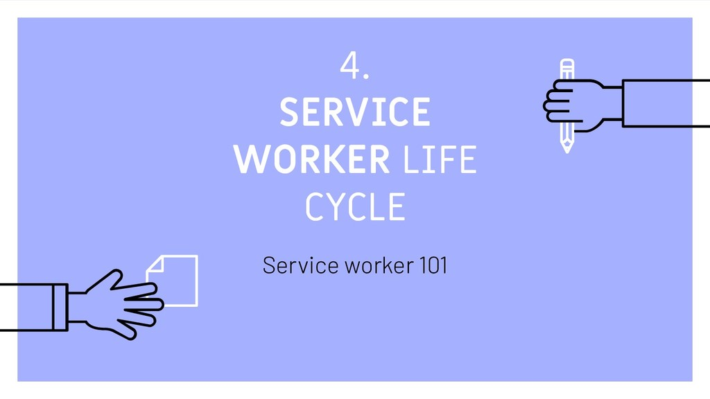4. SERVICE WORKER LIFE CYCLE Service worker 101