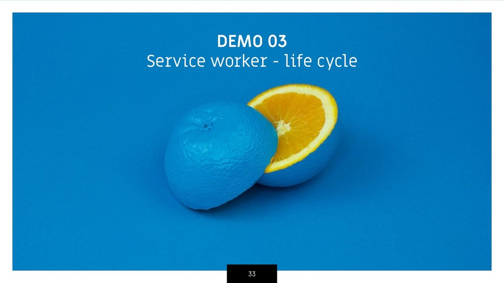 DEMO 03 Service worker - life cycle 33