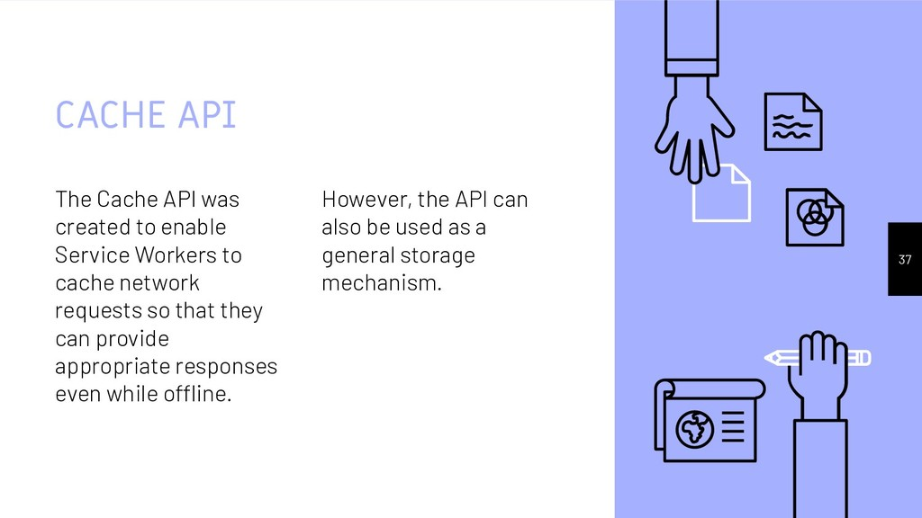 The Cache API was created to enable Service Wor...