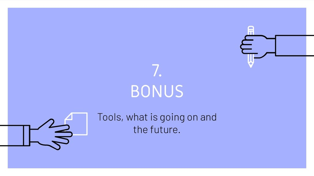 7. BONUS Tools, what is going on and the future.