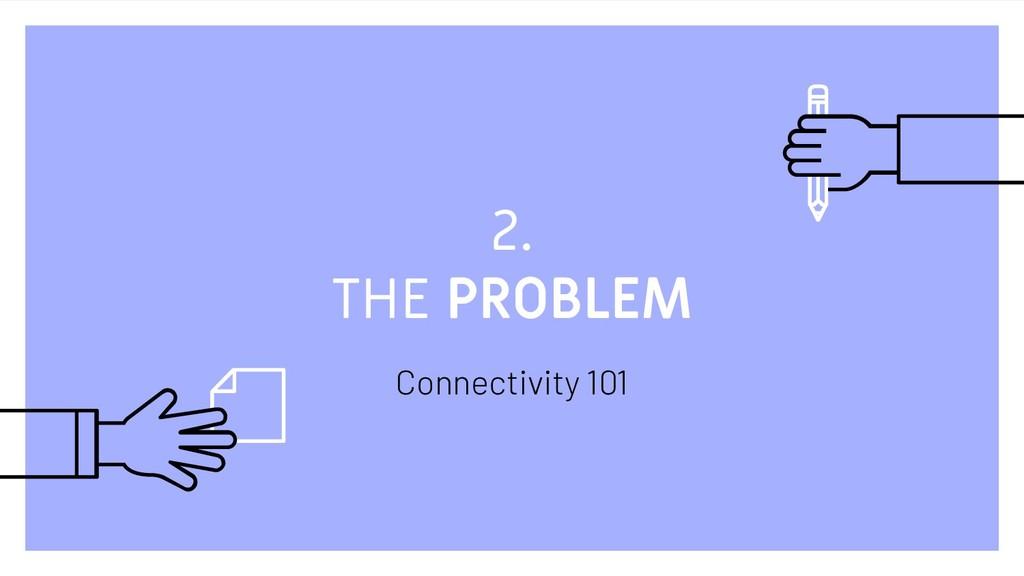 2. THE PROBLEM Connectivity 101