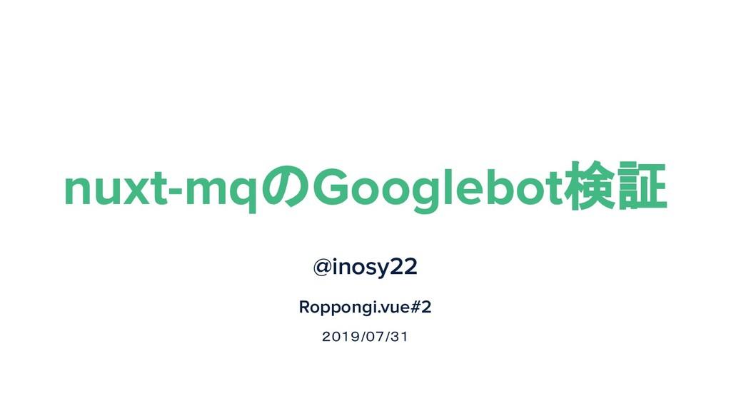 nuxt-mqのGooglebot検証 @inosy22 Roppongi.vue#2 201...