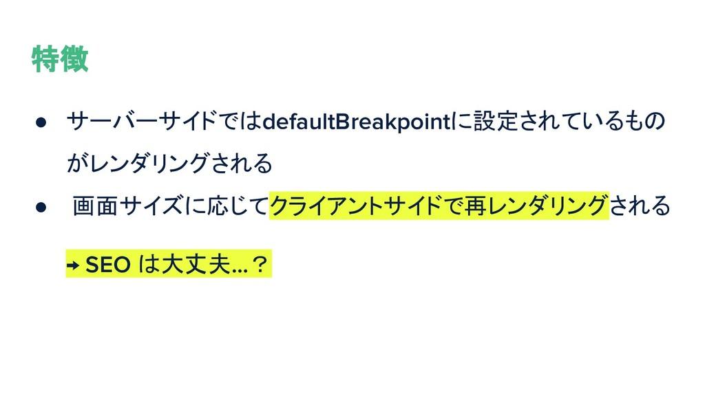 特徴 ● サーバーサイドではdefaultBreakpointに設定されているもの がレンダリ...