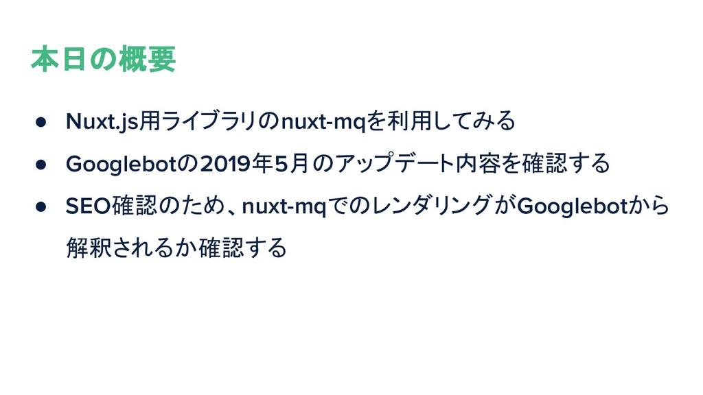 本日の概要 ● Nuxt.js用ライブラリのnuxt-mqを利用してみる ● Googlebo...
