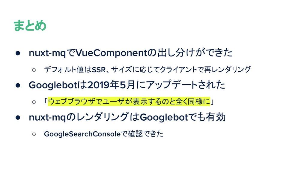 まとめ ● nuxt-mqでVueComponentの出し分けができた ○ デフォルト値はSS...