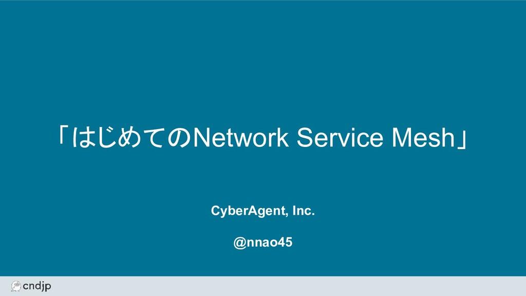 「はじめてのNetwork Service Mesh」 CyberAgent, Inc. @n...
