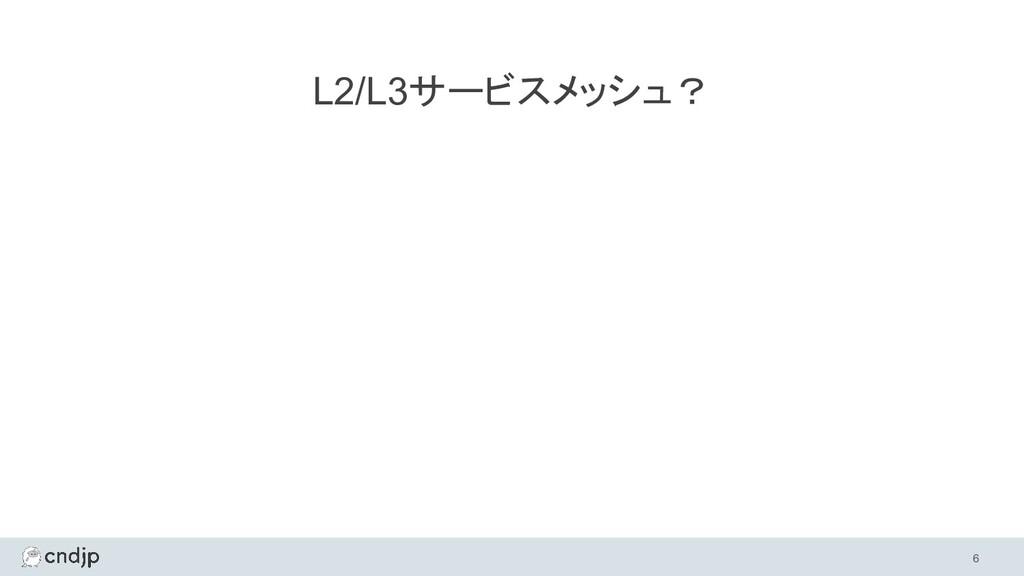 L2/L3サービスメッシュ?  6