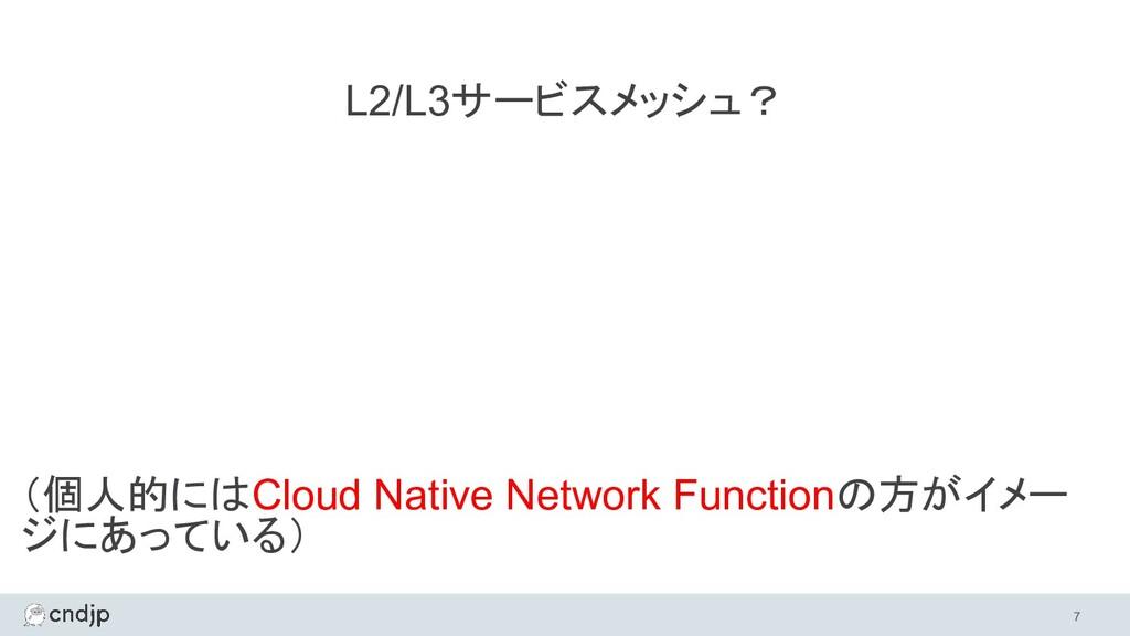 7 (個人的にはCloud Native Network Functionの方がイメー ジに...