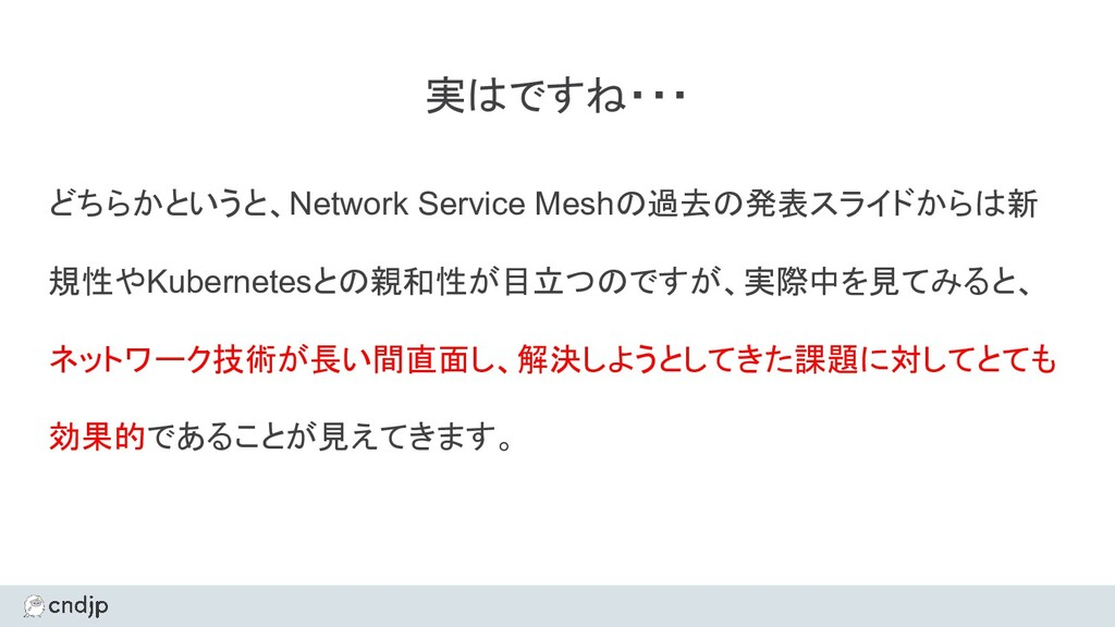 実はですね・・・ どちらかというと、Network Service Meshの過去の発表スライ...
