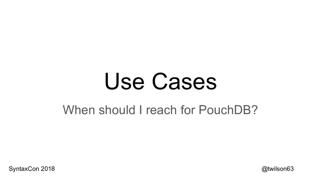 Use Cases When should I reach for PouchDB? @twi...