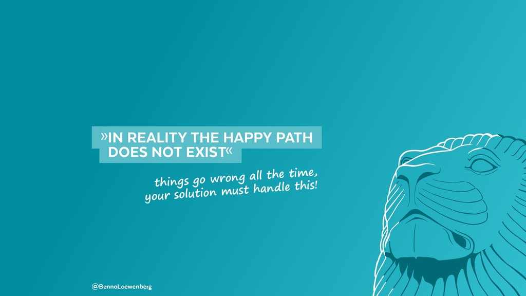 »IN REALITY THE HAPPY PATH  DOES NOT EXIST«...