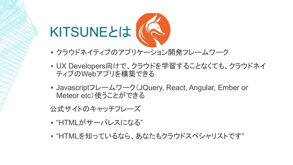 KITSUNEとは ▪ クラウドネイティブのアプリケーション開発フレームワーク ▪ UX De...