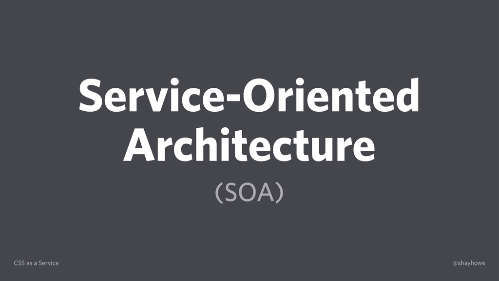 CSS as a Service @shayhowe Service-Oriented Arc...