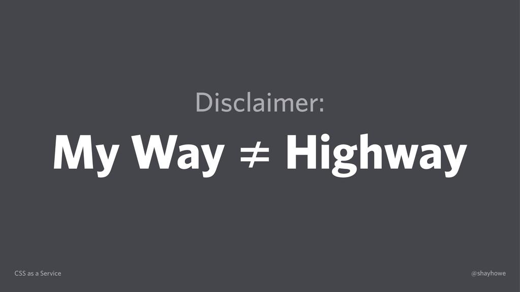 CSS as a Service @shayhowe Disclaimer: My Way ≠...