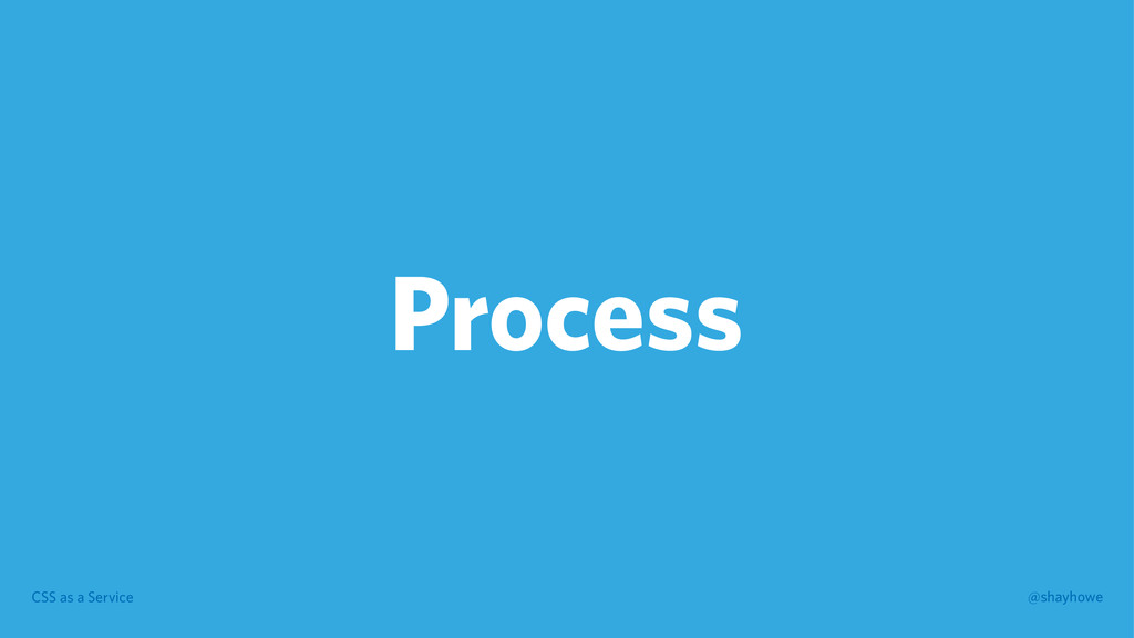 CSS as a Service @shayhowe Process