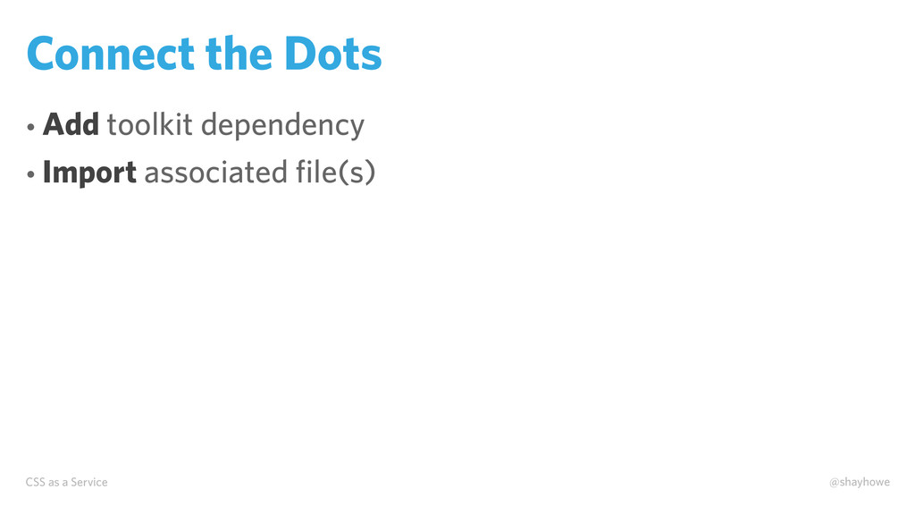 CSS as a Service @shayhowe Connect the Dots • A...