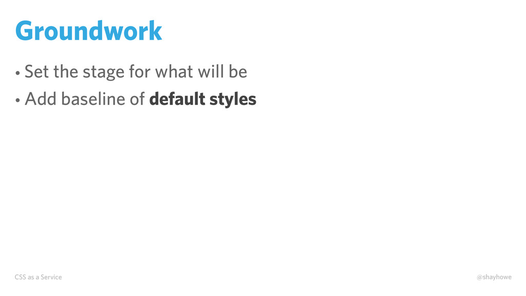 CSS as a Service @shayhowe Groundwork • Set the...