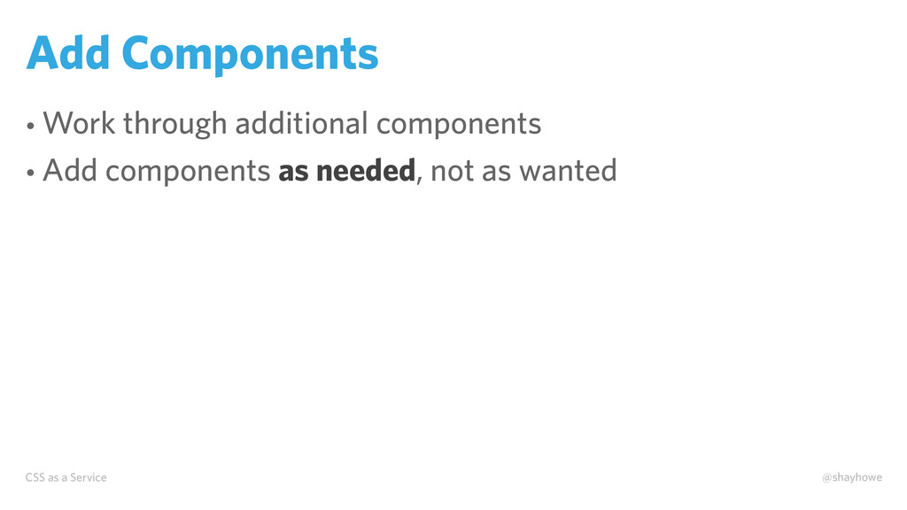 CSS as a Service @shayhowe Add Components • Wor...
