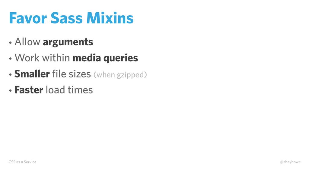 CSS as a Service @shayhowe Favor Sass Mixins • ...