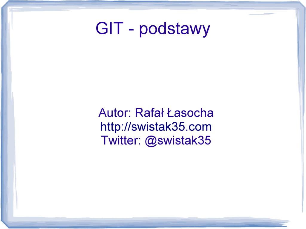 GIT - podstawy Autor: Rafał Łasocha http://swis...