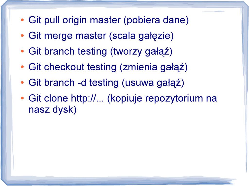 ● Git pull origin master (pobiera dane) ● Git m...