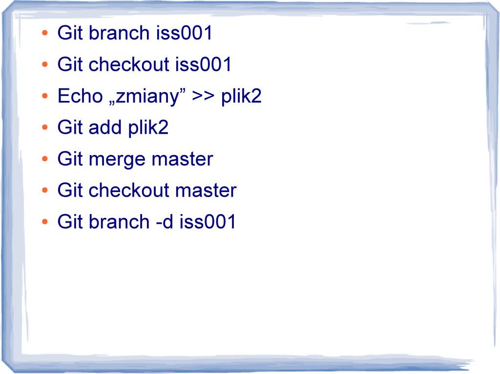 ● Git branch iss001 ● Git checkout iss001 ● Ech...